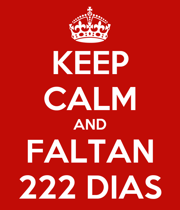 KEEP CALM AND FALTAN 222 DIAS