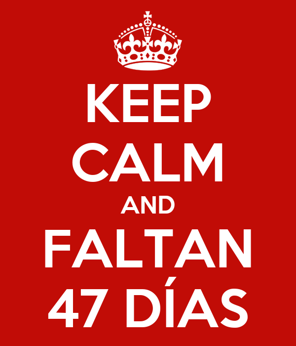 KEEP CALM AND FALTAN 47 DÍAS