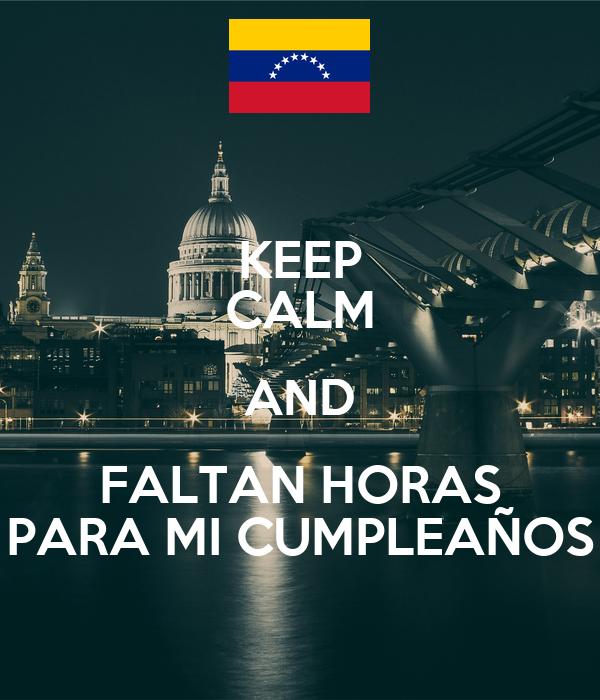 KEEP CALM AND FALTAN HORAS PARA MI CUMPLEAÑOS