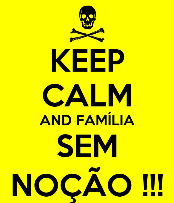 KEEP CALM AND FAMÍLIA SEM NOÇÃO !!!