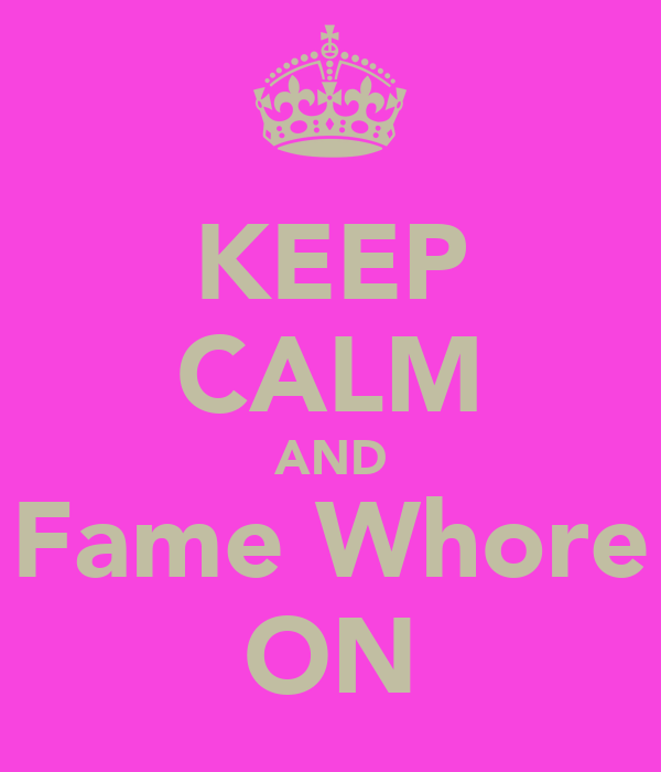 KEEP CALM AND Fame Whore ON