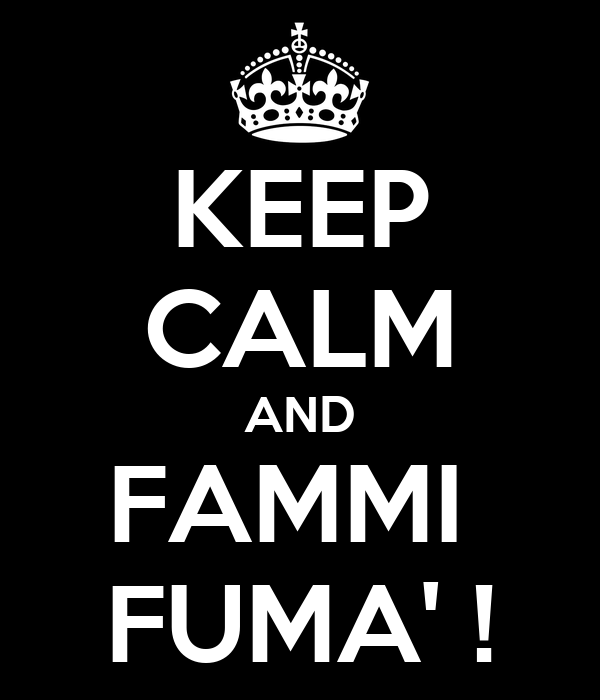 KEEP CALM AND FAMMI  FUMA' !