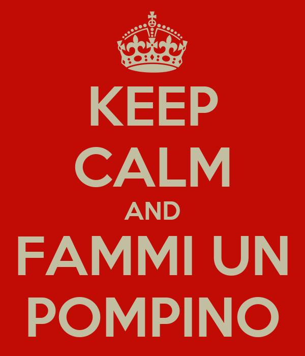 KEEP CALM AND FAMMI UN POMPINO