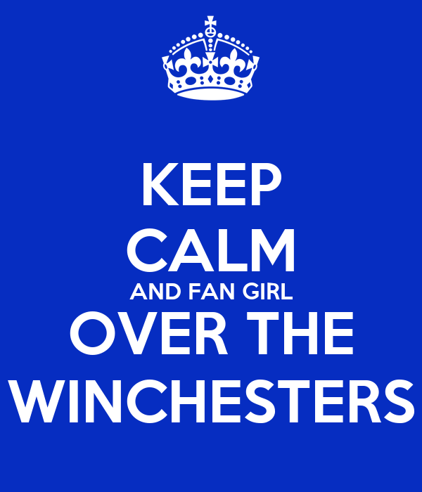 KEEP CALM AND FAN GIRL OVER THE WINCHESTERS