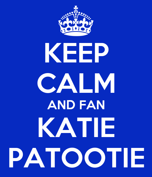KEEP CALM AND FAN KATIE PATOOTIE