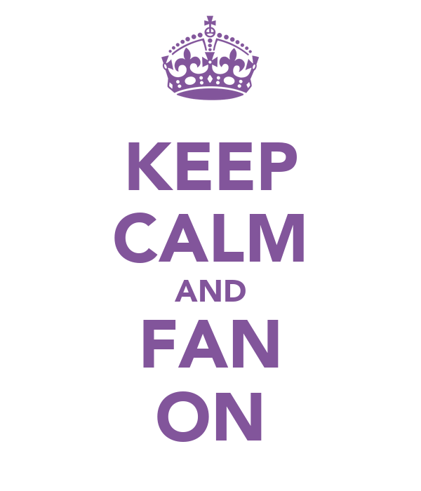 KEEP CALM AND FAN ON