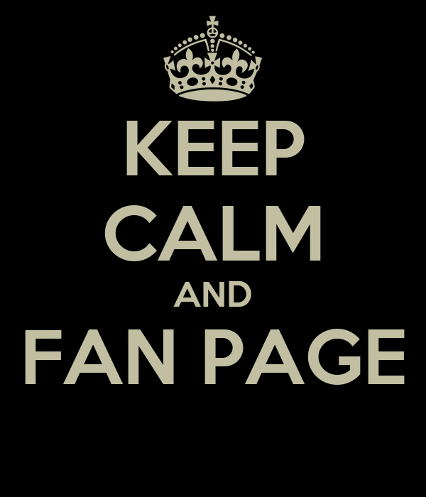 KEEP CALM AND FAN PAGE