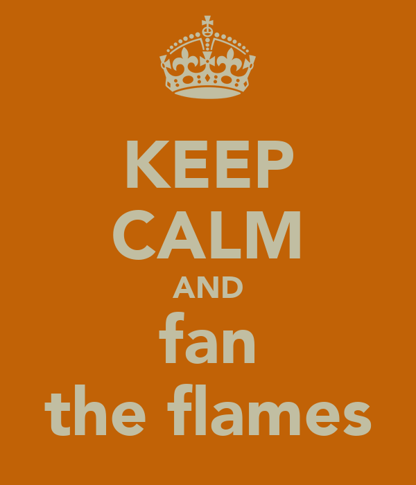 KEEP CALM AND fan the flames