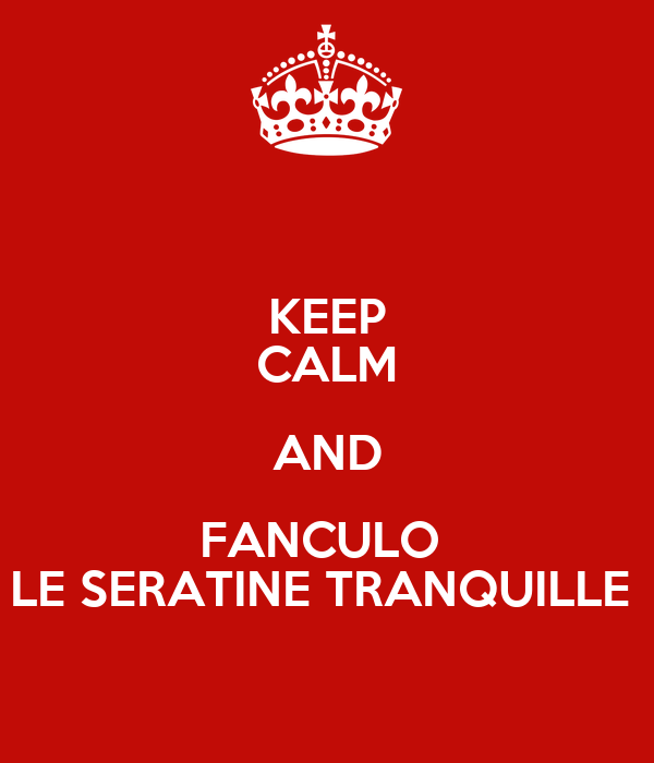 KEEP CALM AND FANCULO  LE SERATINE TRANQUILLE