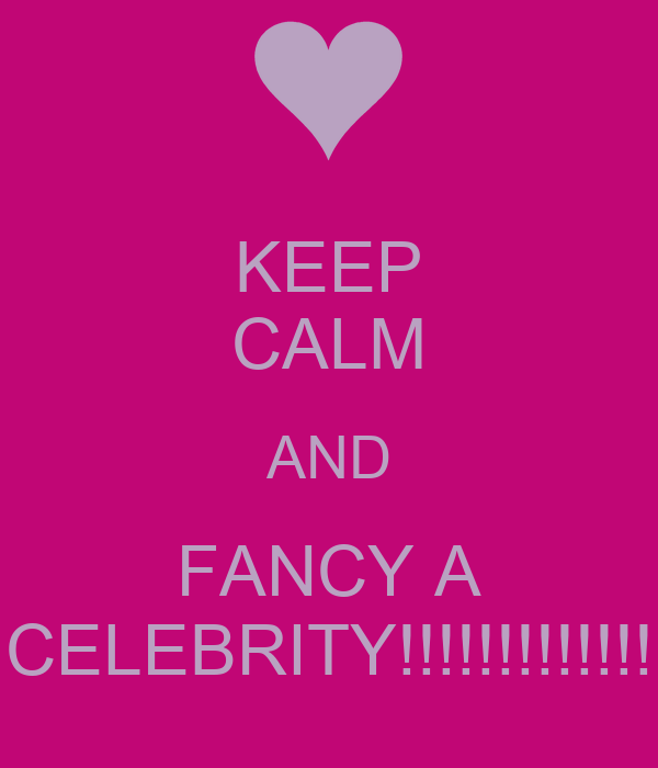 KEEP CALM AND FANCY A CELEBRITY!!!!!!!!!!!!!
