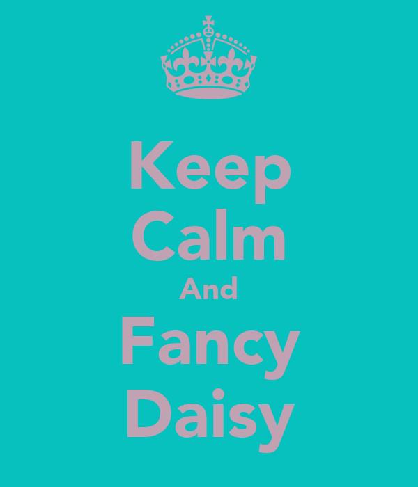 Keep Calm And Fancy Daisy
