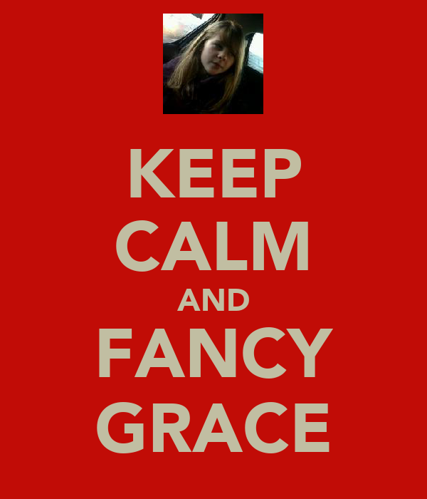 KEEP CALM AND FANCY GRACE