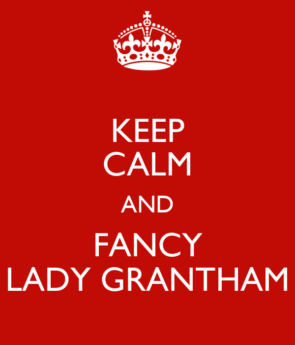 KEEP CALM AND FANCY LADY GRANTHAM