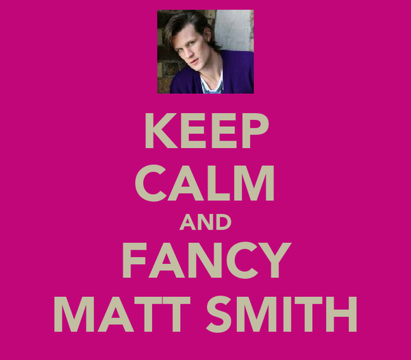 KEEP CALM AND FANCY MATT SMITH