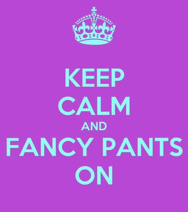 KEEP CALM AND FANCY PANTS ON
