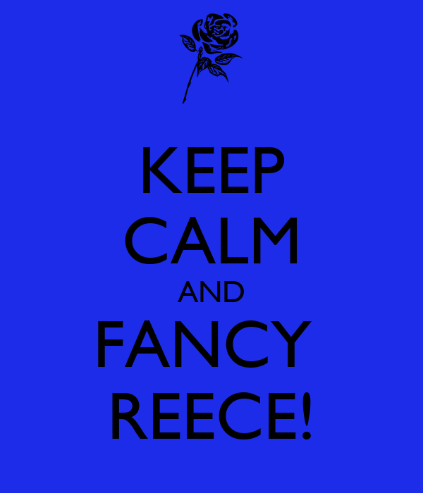 KEEP CALM AND FANCY  REECE!