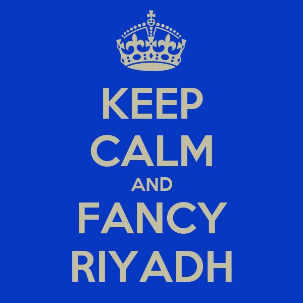 KEEP CALM AND FANCY RIYADH