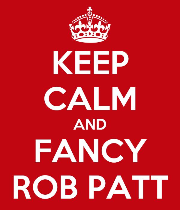 KEEP CALM AND FANCY ROB PATT