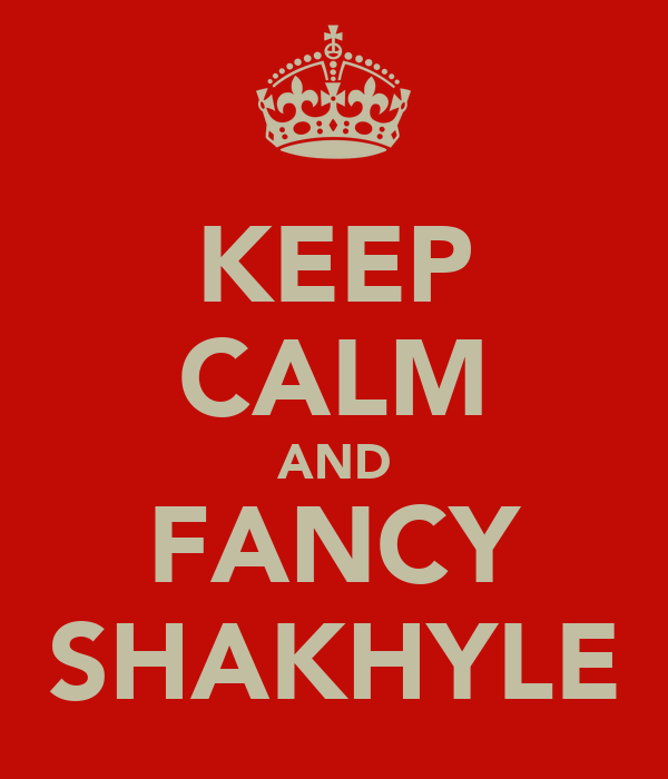 KEEP CALM AND FANCY SHAKHYLE