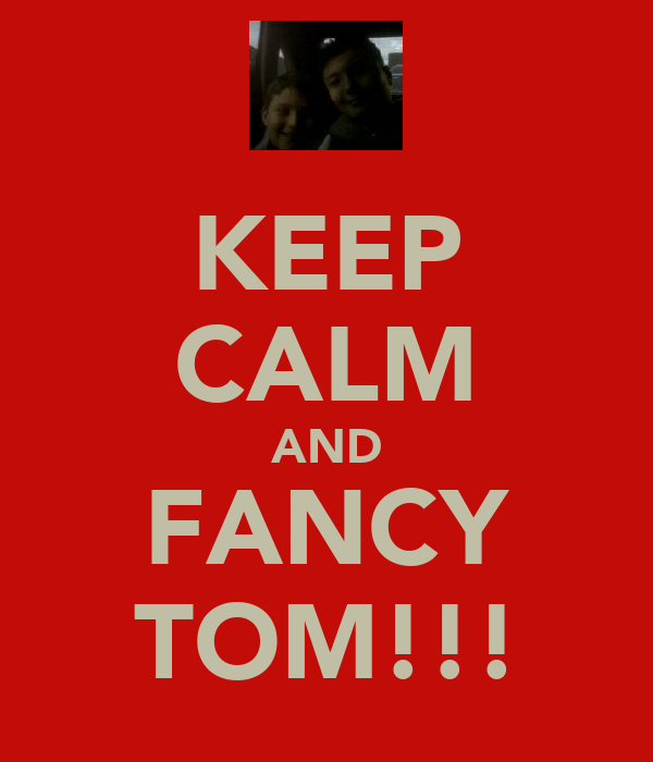 KEEP CALM AND FANCY TOM!!!