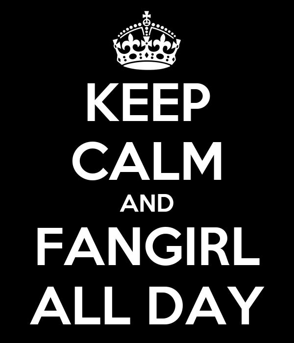 KEEP CALM AND FANGIRL ALL DAY