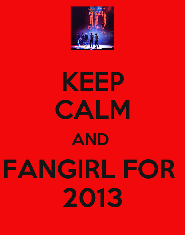 KEEP CALM AND  FANGIRL FOR  2013