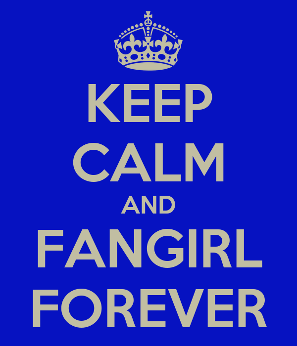 KEEP CALM AND FANGIRL FOREVER