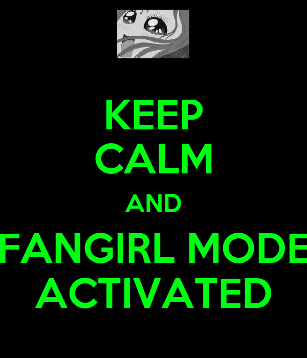 KEEP CALM AND FANGIRL MODE ACTIVATED