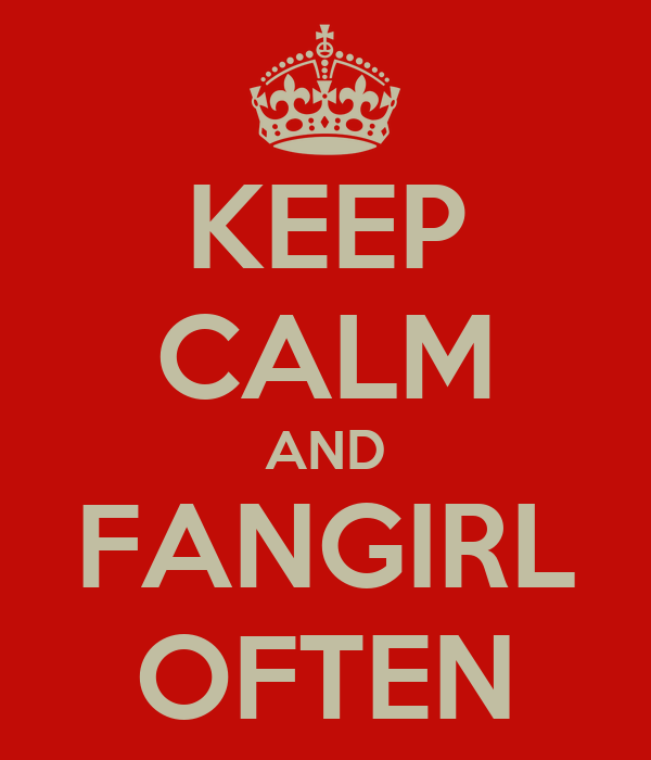 KEEP CALM AND FANGIRL OFTEN