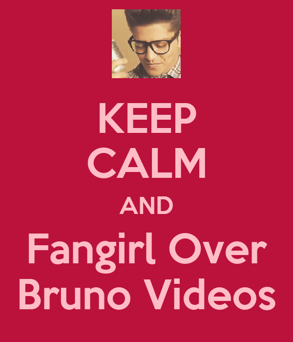 KEEP CALM AND Fangirl Over Bruno Videos