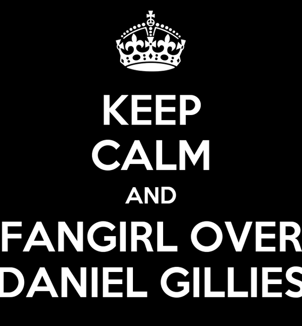KEEP CALM AND FANGIRL OVER DANIEL GILLIES