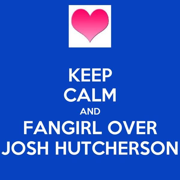 KEEP CALM AND FANGIRL OVER JOSH HUTCHERSON