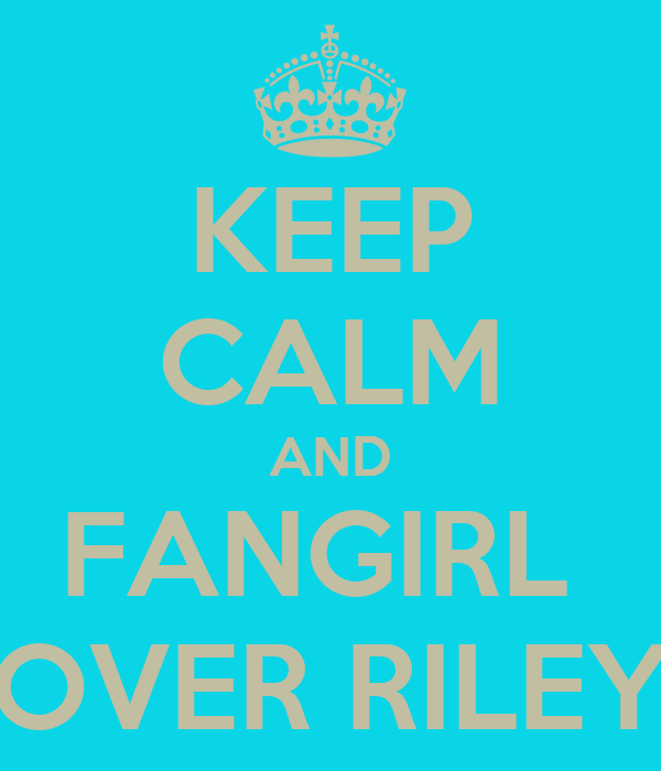 KEEP CALM AND FANGIRL  OVER RILEY