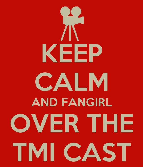 KEEP CALM AND FANGIRL OVER THE TMI CAST