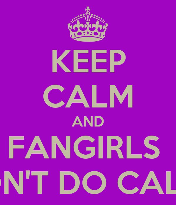KEEP CALM AND FANGIRLS  DON'T DO CALM!!