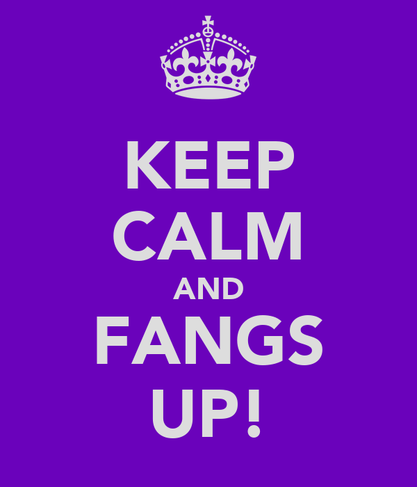 KEEP CALM AND FANGS UP!