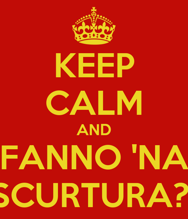 KEEP CALM AND FANNO 'NA SCURTURA?!