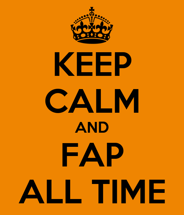 KEEP CALM AND FAP ALL TIME