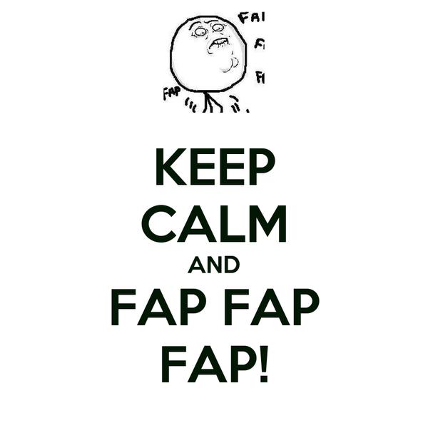 KEEP CALM AND FAP FAP FAP!