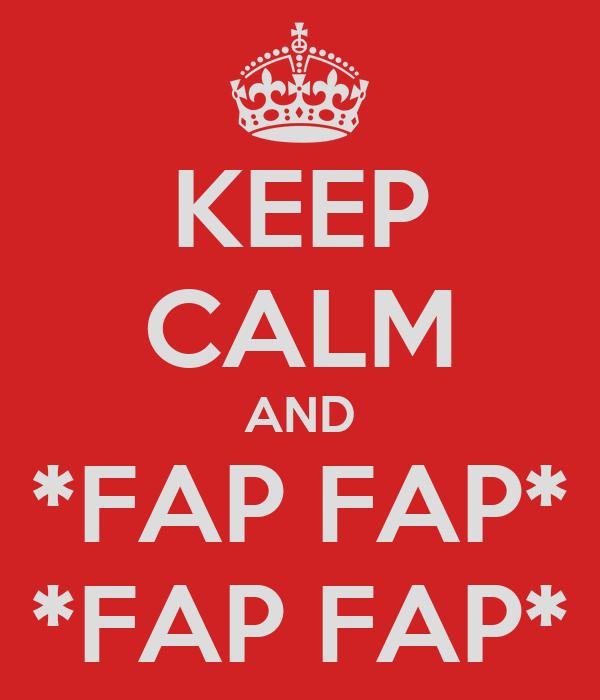 KEEP CALM AND *FAP FAP* *FAP FAP*