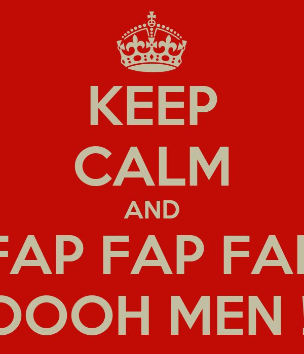 KEEP CALM AND FAP FAP FAP OOOOOH MEN !!!!!!!!!