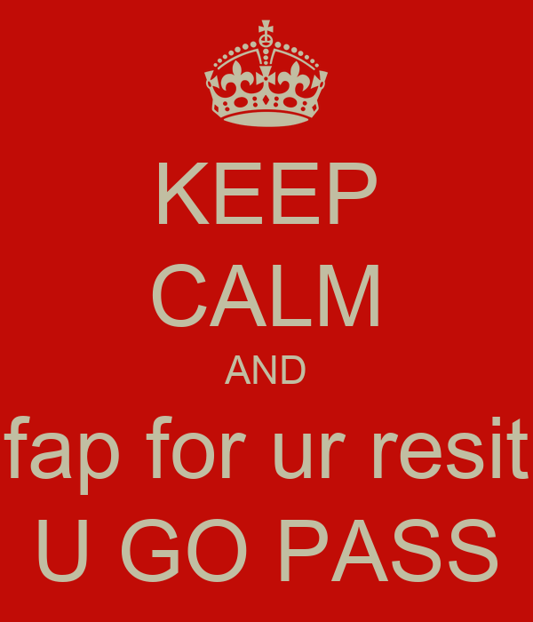 KEEP CALM AND fap for ur resit U GO PASS