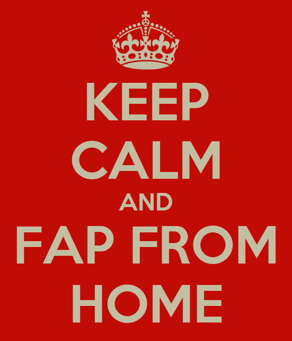 KEEP CALM AND FAP FROM HOME