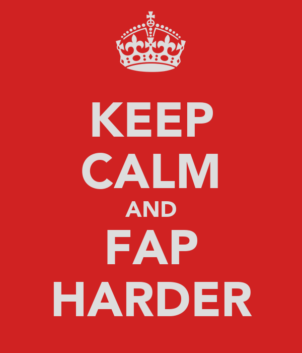 KEEP CALM AND FAP HARDER