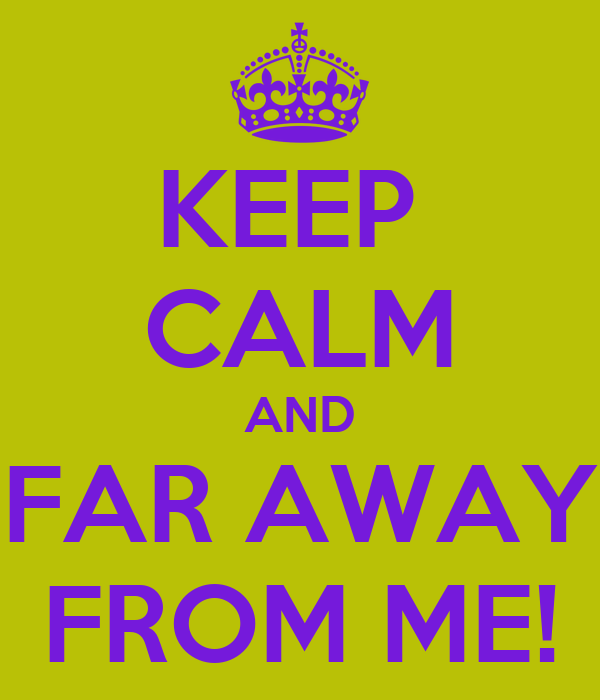 KEEP  CALM AND FAR AWAY FROM ME!