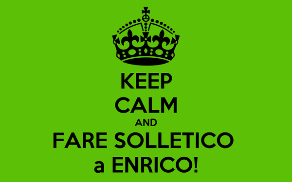 KEEP CALM AND FARE SOLLETICO  a ENRICO!