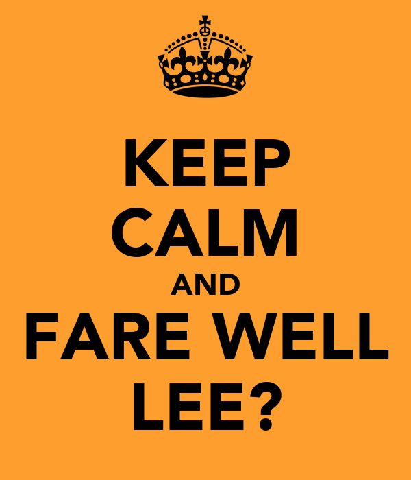 KEEP CALM AND FARE WELL LEE?