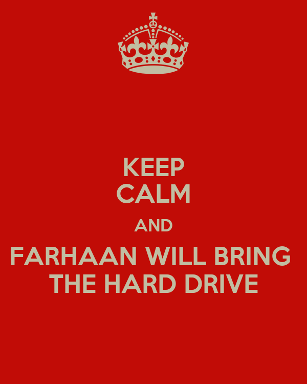 KEEP CALM AND FARHAAN WILL BRING  THE HARD DRIVE