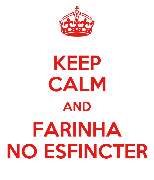 KEEP CALM AND FARINHA NO ESFINCTER