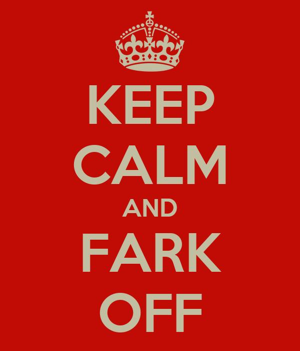 KEEP CALM AND FARK OFF